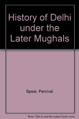 A History of Delhi Under the Later: Percival Spear