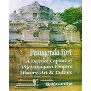 Penugonda Fort: A Defence Capital of Vijayanagara Empire (History, Art & Culture): R. Vasantha