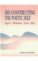 Re-Constructing The Poetic Self: Tagore: Whitman, Yeats, Eliot