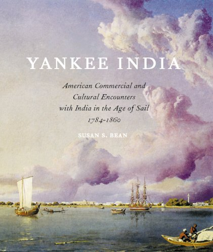 Yankee India: American Commercial and Cultural Encounters with India in the Age of Sail 1784-1860: ...