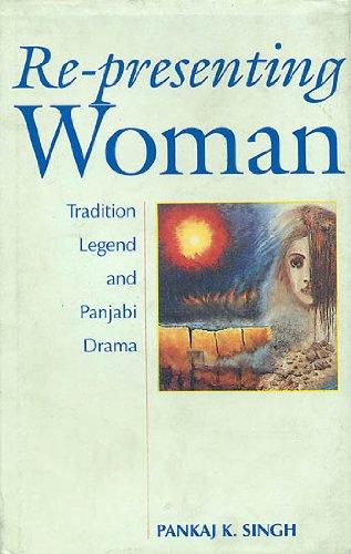 Re-Presenting Woman : Tradition Legend and Panjabi: Pankaj K. Singh