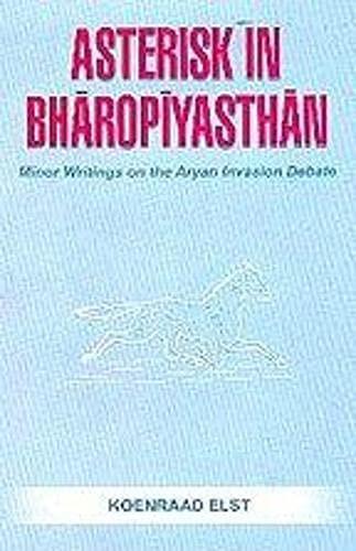 Asterisk in Bharopiyasthan: Minor Writings on the Aryan Invasion Debate: Koenraad Elst