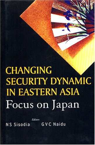 Changing Security Dynamics in Eastern Asia: Focus on Japan: Sisodia, N.A; Naidu, G.V.C.