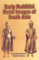Early Buddhist Metal Images of South Asia: Deo Prakash Sharma