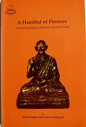A Handful of Flowers: A Brief Biography of Buton Rinchen Drub: Dratshadpa Rinchen Namgyal