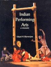 Indian Performing Arts: A Mosaic: Utpal K. Banerjee