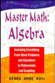 Master Math : Algebra Including Everthing From Word Problems and Equations to Polynomials and ...