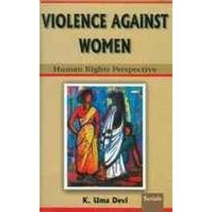 Violence Against Women: Human Rights Perspective: K. Uma Devi
