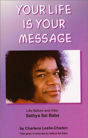 Your Life is Your Message : Life Before And After Sathya Sai Baba: Leslie-Chaden, Charlene