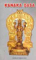 9788186852781: Kanaka Dasa: Philosopher-poet-Hari Dasa : a trans-creation of his bhakti poems, Hari bhakti sara, Rama dhanya charitre, riddles and folk songs with detalied introductions and notes