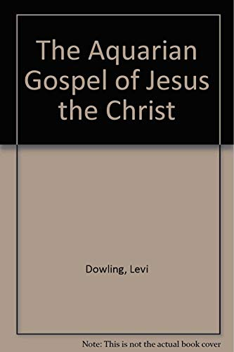 The Aquarian Gospel of Jesus the Christ: Dowling, Levi
