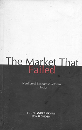 9788187496458: The Market That Failed ; A Decade of Neoliberal Economic Reforms in India