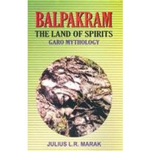 Balpakram: The Land of Spirits Garo Mythology: Julis L.R. Marak
