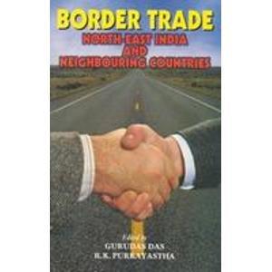 Border Trade: North East India and Neighbouring Countries: Gurudas Das & R. K. Purkayastha (Eds)