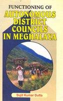 Functioning of Autonomous District Councils in Meghalaya: Dutta, Sujit Kumar