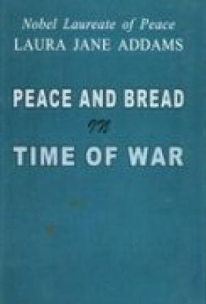 Peace and Bread in Time of War (Nobel Laureate of Peace Laura Jane Addams): Laura Jane Addams