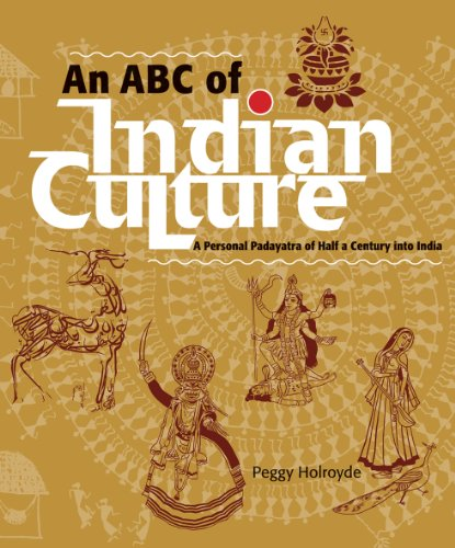 An ABC of Indian Culture: A Personal Padayatra of Half a Century into India: Peggy Holroyde