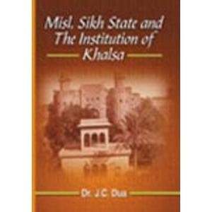 Misl, Sikh State and the Institution of Khalsa: Dr J.C. Dua; Foreword By Dr Jaspal Singh