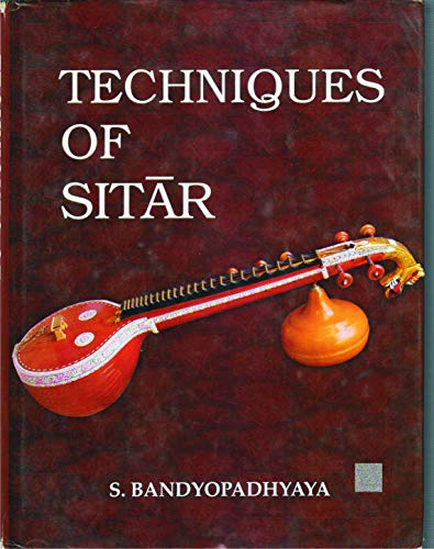 Techniques Of Sitar: The Prince Among All Musical Instruments Of India: S. Bandyopadhyaya