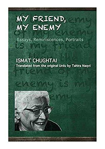 My Friend, My Enemy Essays, Reminiscences, Portraits: Ismat Chughtai
