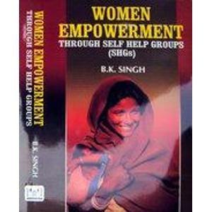 Women Empowerment: Through Self Help Groups (SHGs): B.K. Singh