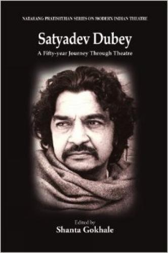 Satyadev Dubey: A Fifty-year Journey Through Theatre: Shanta Gokhale (Ed.