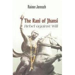The Rani of Jhansi: Rebel Against Will: Rainer Jerosch
