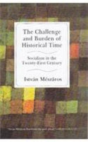 The Challenge and Burden of Historical Time: Socialism in the Twenty-First Century: Istvan Meszaros
