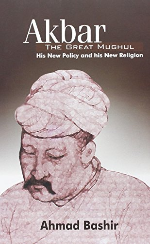 Akbar: The Great Mughul (His New Policy and His New Religion): Ahmad Bashir