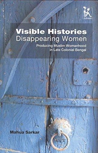 Visible Histories, Disappearing Women Producing Muslim Womanhood: Mahua Sarkar