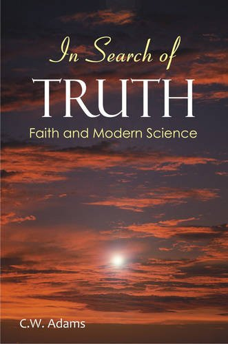 In Search of Truth: Faith and Modern Science: C.W. Adams