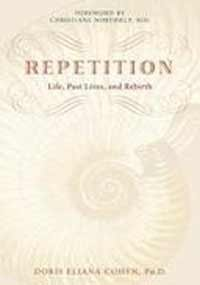Repetition: Past Lives, Life and Rebirth: Doris E. Cohen (Author) & Christiane Northrup (Frwd)