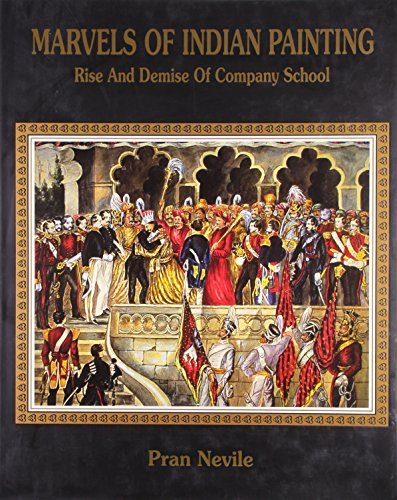 Marvels of Indian Painting: Rise And Demise of Company School: Pran Nevile