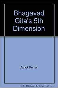Bhagavad Gitas Fifth Dimension: Ashok Kumar