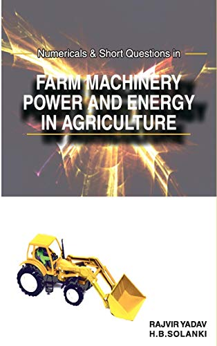 Numericals and Short Questions in Farm Machinery, Power and Energy in Agriculture: H.B. Solanki and...