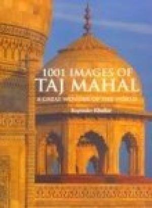 1001 Images of Taj Mahal: A Great Wonder of the World: Rupinder Khullar; Introduction By Reeta ...