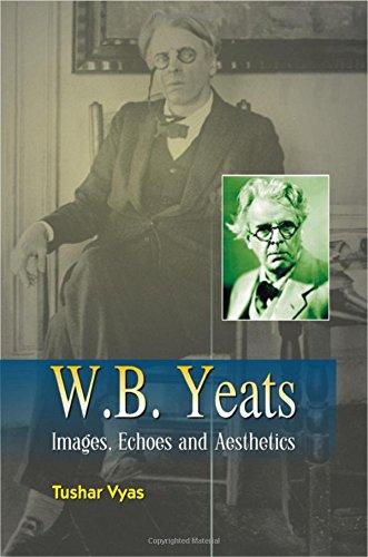 W.B. Yeats : Images Echoes and Aesthetics: Tushar Vyas