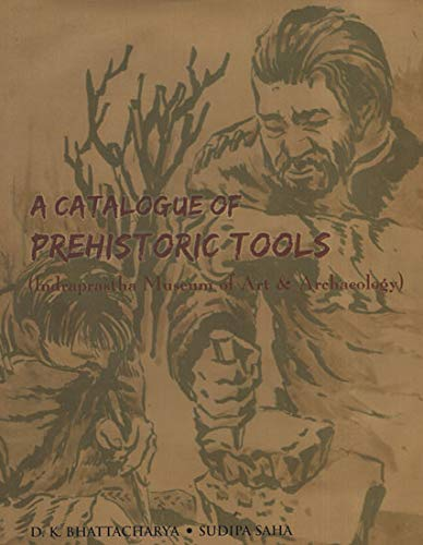 Catalogue of Prehistoric Tools: Indraprastha Museum of Art and Archaeology: D.K. Bhattacharya & ...