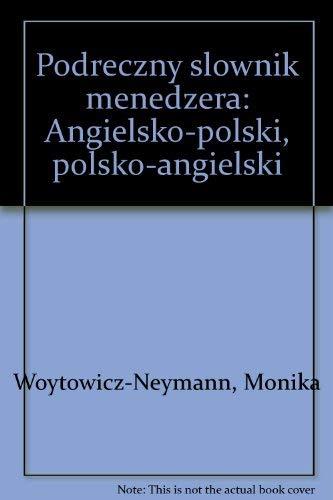 Podreczny slownik menedzera: Angielsko-polski, polsko-angielski: Woytowicz-Neymann, Monika