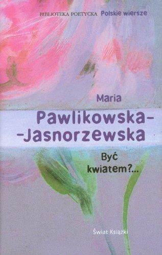 Byc kwiatem?.: Pawlikowska-Jasnorzewska, Maria