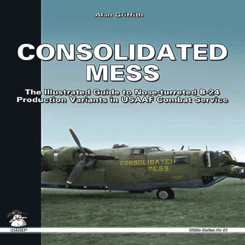 9788361421160: Consolidated Mess: The Illustrated Guide to Nose-turreted B-24 Production Variants in USAAF Combat Service (White Series)