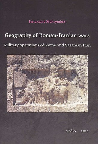 9788362447138: Geography of Roman-Iranian Wars, Military Operations of Rome and Sasanian Iran