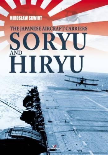The Japanese Aircraft Carriers Soryu and Hiryu (Hardback): Miroslaw Skwiot