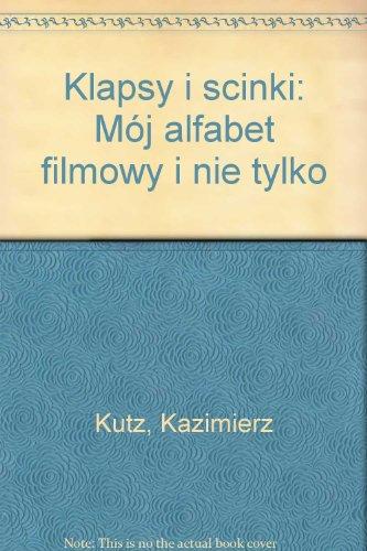 Klapsy i scinki: M?j alfabet filmowy i nie tylko: Kutz, Kazimierz