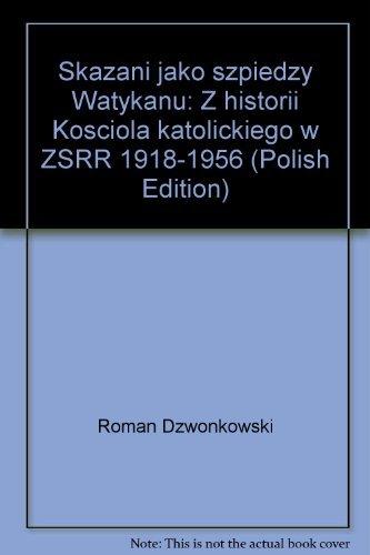 """Skazani jako """"szpiedzy Watykanu"""": Z historii Kosciola katolickiego w ZSRR 1918-1956 (..."""