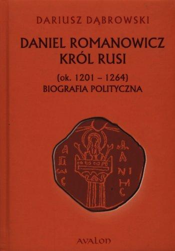 9788377300695: Daniel Romanowicz Król Rusi: (ok.. 1201-1264) Biografia polityczna