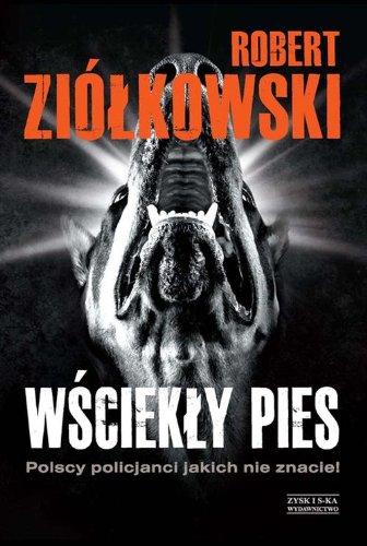 Wsciekly pies. Polscy policjanci jakich nie znacie!: Ziolkowski Robert
