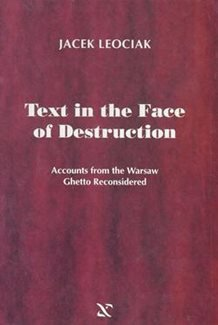 Text in the Face of Destruction: Accounts from the Warsaw Ghetto Reconsidered.: Leociak, Jacek.