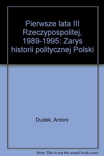 Pierwsze lata III Rzeczypospolitej, 1989-1995: Zarys historii politycznej Polski (Polish Edition): ...