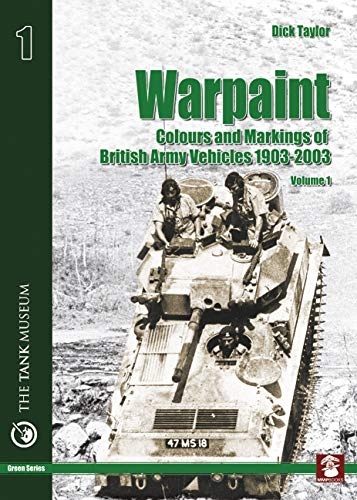 Warpaint: Colors and Markings of British Army Vehicles 1903-2003, Vol. 1: Dick Taylor